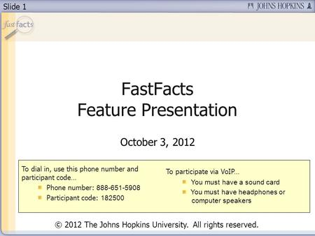 Slide 1 FastFacts Feature Presentation October 3, 2012 To dial in, use this phone number and participant code… Phone number: 888-651-5908 Participant code: