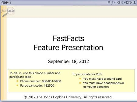 Slide 1 FastFacts Feature Presentation September 18, 2012 To dial in, use this phone number and participant code… Phone number: 888-651-5908 Participant.