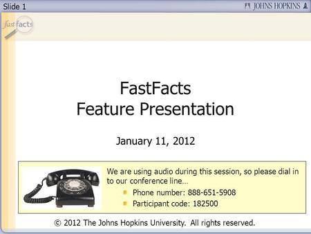 Slide 1 FastFacts Feature Presentation January 11, 2012 We are using audio during this session, so please dial in to our conference line… Phone number: