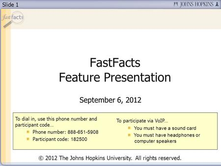 Slide 1 FastFacts Feature Presentation September 6, 2012 To dial in, use this phone number and participant code… Phone number: 888-651-5908 Participant.