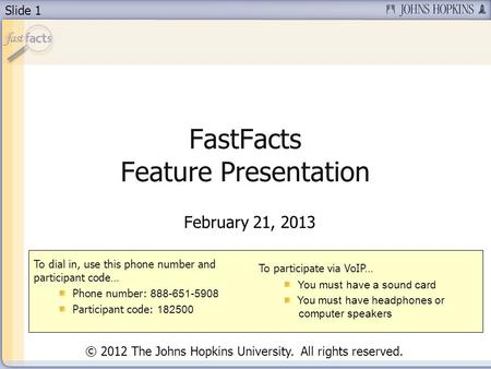Slide 1 FastFacts Feature Presentation February 21, 2013 To dial in, use this phone number and participant code… Phone number: 888-651-5908 Participant.
