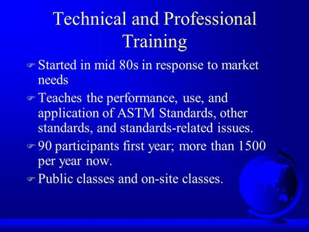 Technical and Professional Training F Started in mid 80s in response to market needs F Teaches the performance, use, and application of ASTM Standards,