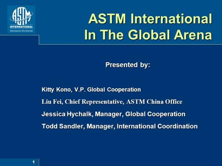 1 ASTM International In The Global Arena Presented by: Kitty Kono, V.P. Global Cooperation Liu Fei, Chief Representative, ASTM China Office Jessica Hychalk,