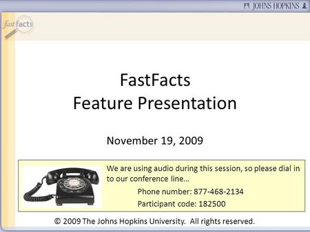 FastFacts Feature Presentation November 19, 2009 We are using audio during this session, so please dial in to our conference line… Phone number: 877-468-2134.