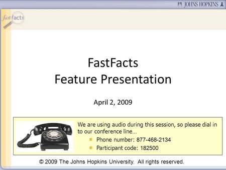 FastFacts Feature Presentation April 2, 2009 We are using audio during this session, so please dial in to our conference line… Phone number: 877-468-2134.