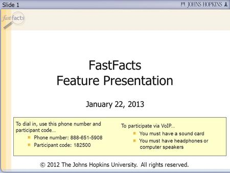 Slide 1 FastFacts Feature Presentation January 22, 2013 To dial in, use this phone number and participant code… Phone number: 888-651-5908 Participant.