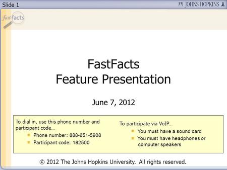 Slide 1 FastFacts Feature Presentation June 7, 2012 To dial in, use this phone number and participant code… Phone number: 888-651-5908 Participant code: