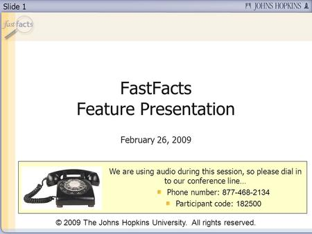 Slide 1 FastFacts Feature Presentation February 26, 2009 We are using audio during this session, so please dial in to our conference line… Phone number: