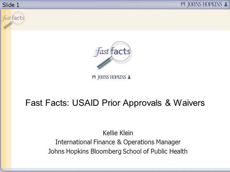 Slide 1 Fast Facts: USAID Prior Approvals & Waivers Kellie Klein International Finance & Operations Manager Johns Hopkins Bloomberg School of Public Health.