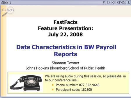 Slide 1 FastFacts Feature Presentation: July 22, 2008 Date Characteristics in BW Payroll Reports Shannon Towner Johns Hopkins Bloomberg School of Public.