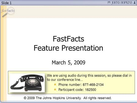 Slide 1 FastFacts Feature Presentation March 5, 2009 We are using audio during this session, so please dial in to our conference line… Phone number: 877-468-2134.