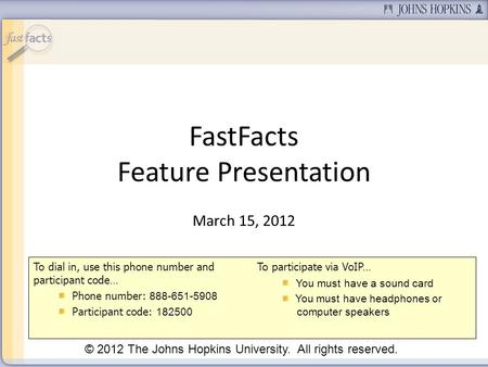 FastFacts Feature Presentation March 15, 2012 © 2012 The Johns Hopkins University. All rights reserved. To dial in, use this phone number and participant.