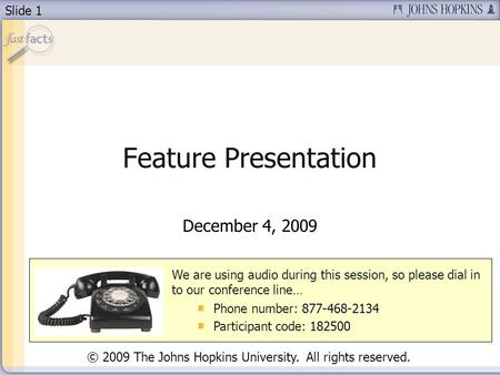 Slide 1 Feature Presentation December 4, 2009 We are using audio during this session, so please dial in to our conference line… Phone number: 877-468-2134.