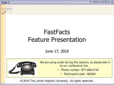 Slide 1 FastFacts Feature Presentation June 17, 2010 We are using audio during this session, so please dial in to our conference line… Phone number: 877-468-2134.