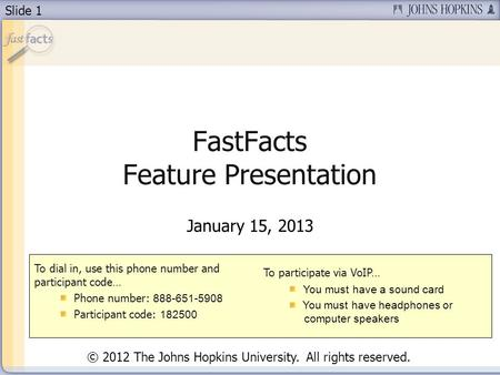 Slide 1 FastFacts Feature Presentation January 15, 2013 To dial in, use this phone number and participant code… Phone number: 888-651-5908 Participant.