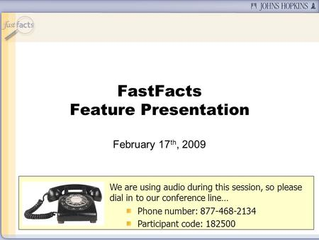 FastFacts Feature Presentation February 17 th, 2009 We are using audio during this session, so please dial in to our conference line… Phone number: 877-468-2134.