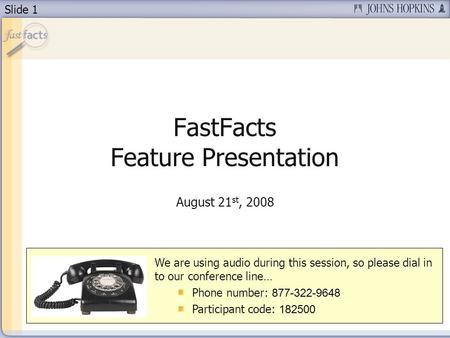 Slide 1 FastFacts Feature Presentation August 21 st, 2008 We are using audio during this session, so please dial in to our conference line… Phone number: