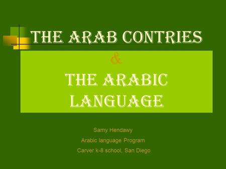 The Arab Contries & The Arabic Language Samy Hendawy Arabic language Program Carver k-8 school, San Diego.