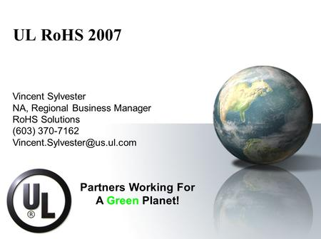 UL RoHS 2007 Vincent Sylvester NA, Regional Business Manager RoHS Solutions (603) 370-7162 Partners Working For A Green Planet!