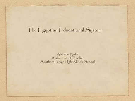 The Egyptian Educational System Alshimaa Nofal Arabic district Teacher Southern Lehigh High\Middle School.