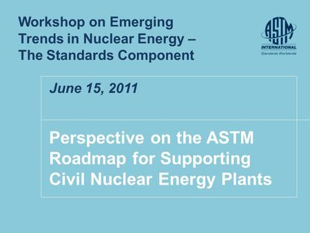 Perspective on the ASTM Roadmap for Supporting Civil Nuclear Energy Plants Workshop on Emerging Trends in Nuclear Energy – The Standards Component June.