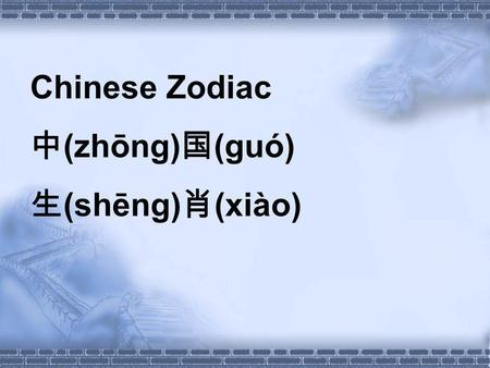 Chinese Zodiac (zhōng) (guó) (shēng) (xiào). Objects: 1.To know the Chinese Zodiac culture. 2.To learn the names of the 12 Shengxiao. 3.To sing a Chinese.