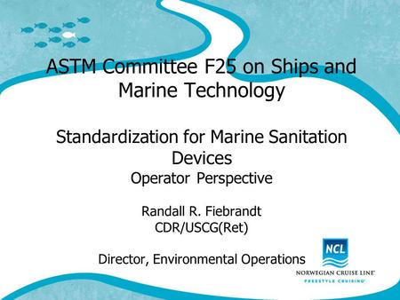 ASTM Committee F25 on Ships and Marine Technology Standardization for Marine Sanitation Devices Operator Perspective Randall R. Fiebrandt CDR/USCG(Ret)