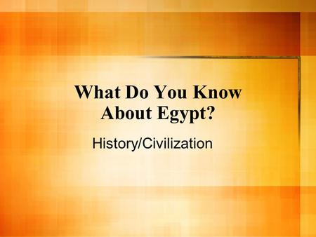 What Do You Know About Egypt? History/Civilization.