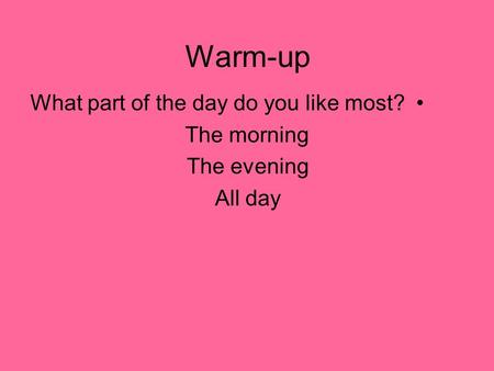 Warm-up What part of the day do you like most? The morning The evening