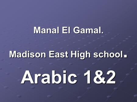 Manal El Gamal. Madison East High school. Arabic 1&2.