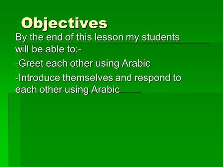 Objectives By the end of this lesson my students will be able to:- -G-G-G-Greet each other using Arabic -I-I-I-Introduce themselves and respond to each.