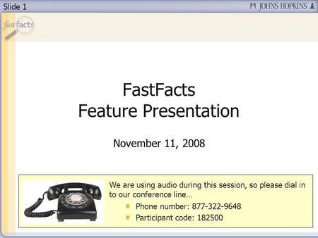 Slide 1 FastFacts Feature Presentation November 11, 2008 We are using audio during this session, so please dial in to our conference line… Phone number: