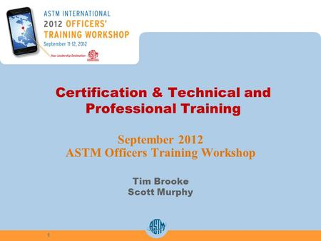 Certification & Technical and Professional Training September 2012 ASTM Officers Training Workshop Tim Brooke Scott Murphy 1.