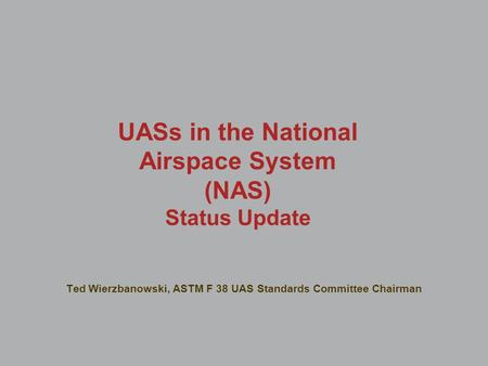 UASs in the National Airspace System (NAS) Status Update Ted Wierzbanowski, ASTM F 38 UAS Standards Committee Chairman.