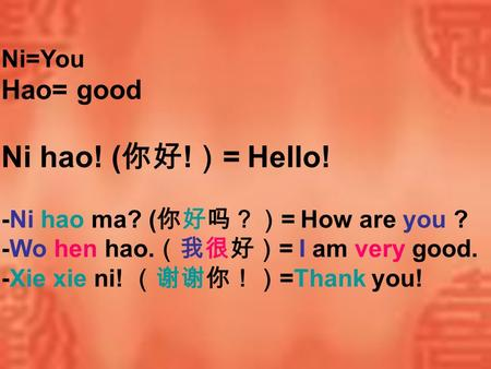Ni=You Hao= good Ni hao! ( ! = Hello! -Ni hao ma? ( = How are you ? -Wo hen hao. = I am very good. -Xie xie ni! =Thank you!