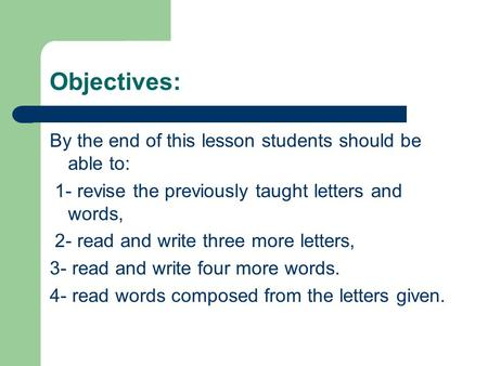 Objectives: By the end of this lesson students should be able to: 1- revise the previously taught letters and words, 2- read and write three more letters,