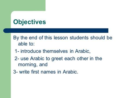 Objectives By the end of this lesson students should be able to: 1- introduce themselves in Arabic, 2- use Arabic to greet each other in the morning, and.