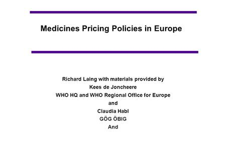 Medicines Pricing Policies in Europe Richard Laing with materials provided by Kees de Joncheere WHO HQ and WHO Regional Office for Europe and Claudia Habl.