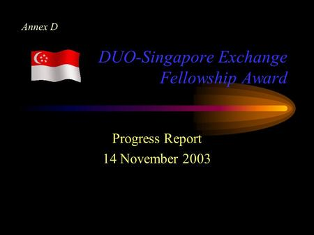 DUO-Singapore Exchange Fellowship Award Progress Report 14 November 2003 Annex D.