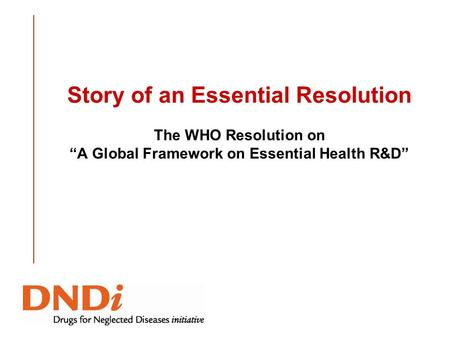 Story of an Essential Resolution The WHO Resolution on A Global Framework on Essential Health R&D.