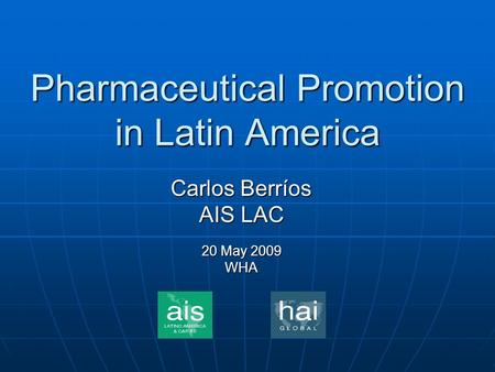 Pharmaceutical Promotion in Latin America Carlos Berríos AIS LAC 20 May 2009 WHA.