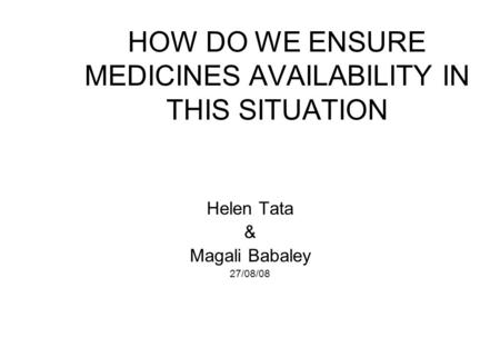 HOW DO WE ENSURE MEDICINES AVAILABILITY IN THIS SITUATION Helen Tata & Magali Babaley 27/08/08.