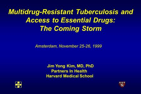 Multidrug-Resistant Tuberculosis and Access to Essential Drugs: The Coming Storm Amsterdam, November 25-26, 1999 Jim Yong Kim, MD, PhD Partners In Health.