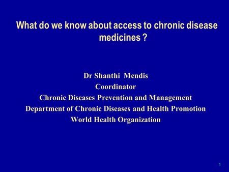 1 What do we know about access to chronic disease medicines ? Dr Shanthi Mendis Coordinator Chronic Diseases Prevention and Management Department of Chronic.