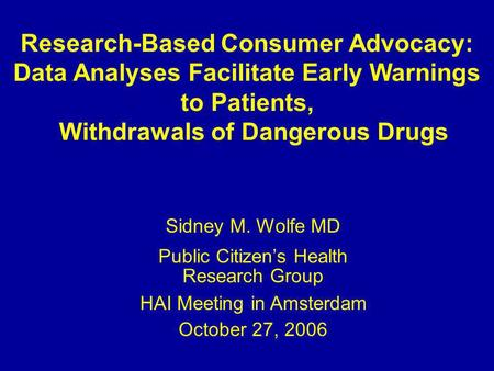 Research-Based Consumer Advocacy: Data Analyses Facilitate Early Warnings to Patients, Withdrawals of Dangerous Drugs Sidney M. Wolfe MD Public Citizens.