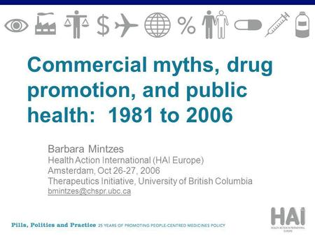 Commercial myths, drug promotion, and public health: 1981 to 2006 Barbara Mintzes Health Action International (HAI Europe) Amsterdam, Oct 26-27, 2006 Therapeutics.