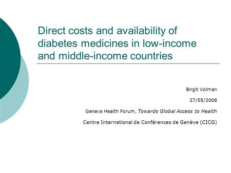Direct costs and availability of diabetes medicines in low-income and middle-income countries Birgit Volman 27/05/2008 Geneva Health Forum, Towards Global.