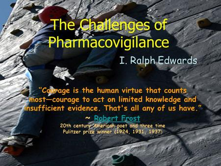 The Challenges of Pharmacovigilance I. Ralph Edwards Courage is the human virtue that counts mostcourage to act on limited knowledge and insufficient evidence.