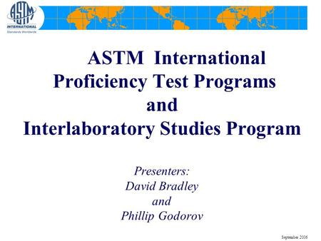 ASTM International Proficiency Test Programs and Interlaboratory Studies Program Presenters: David Bradley and Phillip Godorov September 2006.