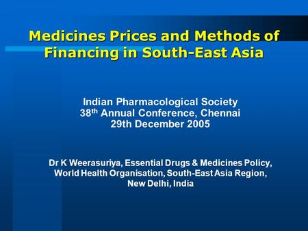 Medicines Prices and Methods of Financing in South-East Asia Indian Pharmacological Society 38 th Annual Conference, Chennai 29th December 2005 Dr K Weerasuriya,